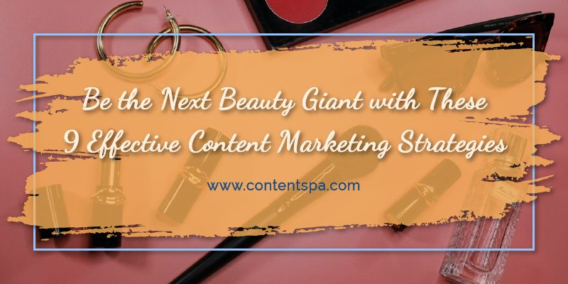 Be the Next Beauty Giant with These 9 Effective Content Marketing Strategies - Content Spa