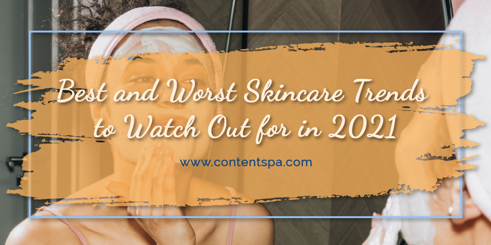 Best and Worst Skincare Trends to Watch Out for in 2021 - Content Spa
