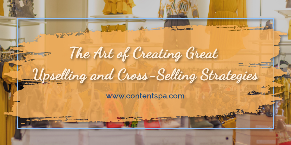 The Art of Creating Great Upselling and Cross-Selling Strategies - Content Spa